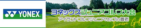 アイランドゴルフジュニアカップin養老〜ヨネックスジュニアゴルフ大会〜